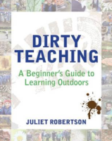 Dirty Teaching: A Beginner's Guide to Learning Outdoors.  Juliet Robertson