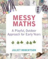 Messy Maths: A playful, outdoor approach for early years. Juliet Robertson